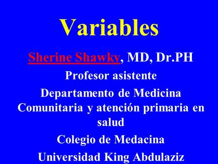 Variables Sherine Shawky, MD, Dr.PH Profesor asistente