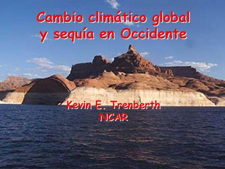 Cambio climático global y sequía en Occidente Kevin E. Trenberth NCAR Cambio climático global y sequía en Occidente Kevin E. Trenberth NCAR.