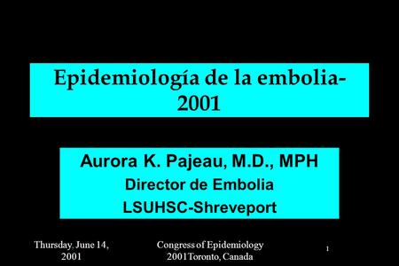 Thursday, June 14, 2001 Congress of Epidemiology 2001Toronto, Canada 1 Epidemiología de la embolia- 2001 Aurora K. Pajeau, M.D., MPH Director de Embolia.