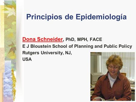 Principios de Epidemiología Dona SchneiderDona Schneider, PhD, MPH, FACE E J Bloustein School of Planning and Public Policy Rutgers University, NJ, USA.