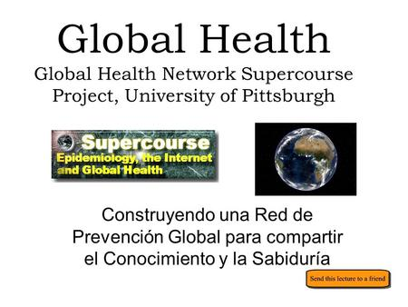 Global Health Global Health Network Supercourse Project, University of Pittsburgh Construyendo una Red de Prevención Global para compartir el Conocimiento.