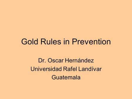 Gold Rules in Prevention Dr. Oscar Hernández Universidad Rafel Landívar Guatemala.