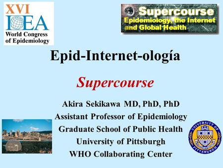 Akira Sekikawa MD, PhD, PhD Assistant Professor of Epidemiology Graduate School of Public Health University of Pittsburgh WHO Collaborating Center Epid-Internet-ología.