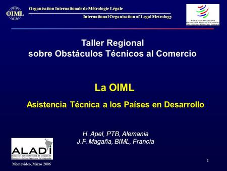 1 OIML Montevideo, Marzo 2006 Organisation Internationale de Métrologie Légale International Organization of Legal Metrology Taller Regional sobre Obstáculos.