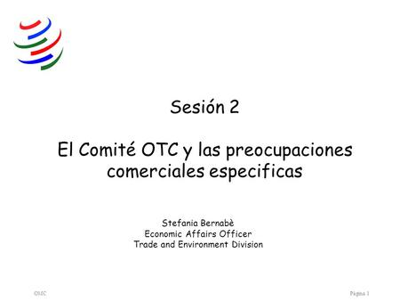 OMCPágina 1 Sesión 2 El Comité OTC y las preocupaciones comerciales especificas Stefania Bernabè Economic Affairs Officer Trade and Environment Division.