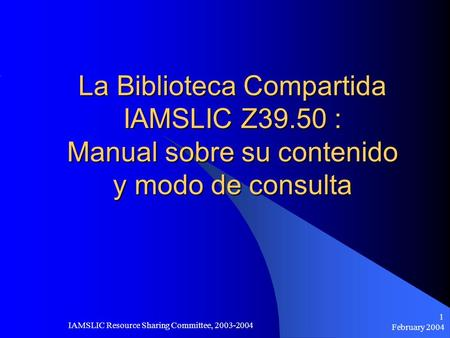 February 2004 IAMSLIC Resource Sharing Committee, 2003-2004 1 La Biblioteca Compartida IAMSLIC Z39.50 : Manual sobre su contenido y modo de consulta.