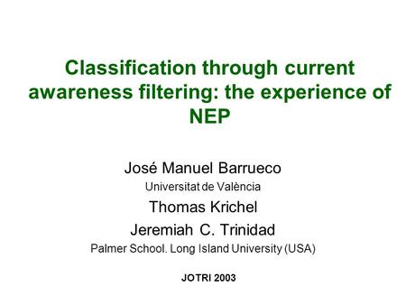 Classification through current awareness filtering: the experience of NEP José Manuel Barrueco Universitat de València Thomas Krichel Jeremiah C. Trinidad.
