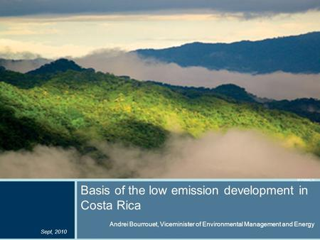 © Pucci, S Basis of the low emission development in Costa Rica Andrei Bourrouet, Viceminister of Environmental Management and Energy Sept, 2010.