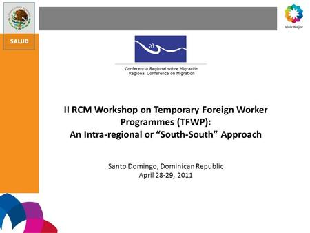 II RCM Workshop on Temporary Foreign Worker Programmes (TFWP): An Intra-regional or South-South Approach Santo Domingo, Dominican Republic April 28-29,