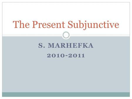 S. MARHEFKA 2010-2011 The Present Subjunctive. The Subjunctive Up to now you have been using verbs in the indicative mood, which is used to talk about.