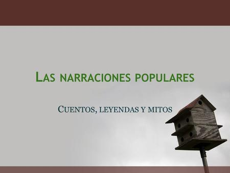 L AS NARRACIONES POPULARES C UENTOS, LEYENDAS Y MITOS.