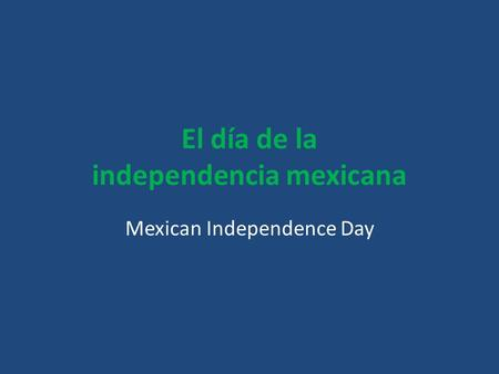 El día de la independencia mexicana Mexican Independence Day.