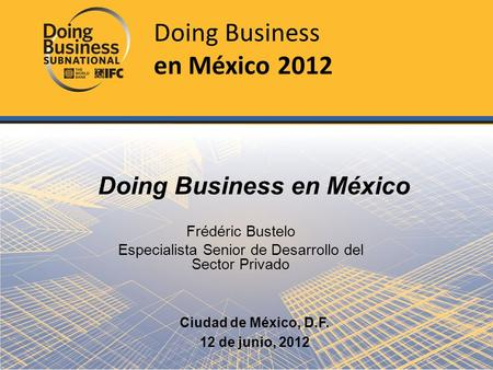 Frédéric Bustelo Especialista Senior de Desarrollo del Sector Privado Doing Business en México Ciudad de México, D.F. 12 de junio, 2012 Doing Business.