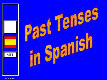 MFL ©CAS 2002 MFL To achieve a Grade C or above at GCSE, you will have to use the Past Tenses in your Speaking and Writing. There are three tenses that.
