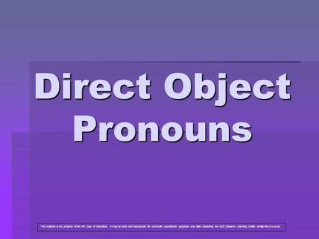 Direct Object Pronouns This material is the property of the AR Dept. of Education. It may be used and reproduced for non-profit, educational purposes only.