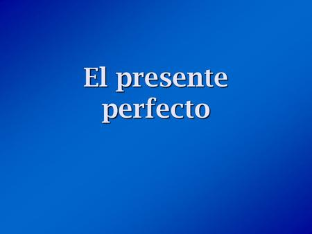 El presente perfecto. ¿Qué es el presente perfecto? The present perfect is formed by combining a helping verb (have or has) with the past participle.