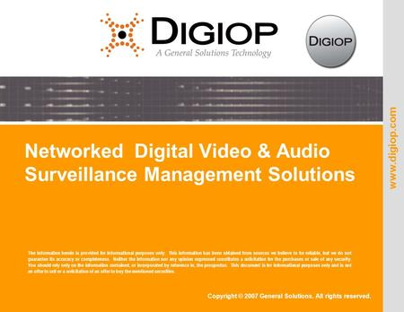 Copyright © 2007 General Solutions. All rights reserved. www.digiop.com Networked Digital Video & Audio Surveillance Management Solutions The information.