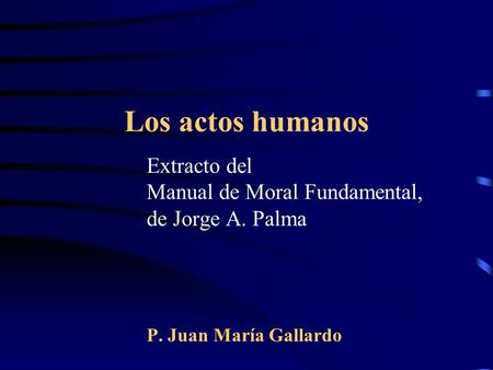 Los actos humanos Extracto del Manual de Moral Fundamental, de Jorge A. Palma P. Juan María Gallardo.