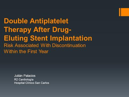 Double Antiplatelet Therapy After Drug- Eluting Stent Implantation Risk Associated With Discontinuation Within the First Year Julián Palacios R2 Cardiología.