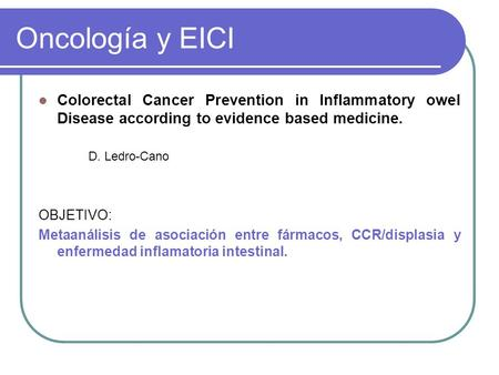 Oncología y EICI Colorectal Cancer Prevention in Inflammatory owel Disease according to evidence based medicine. D. Ledro-Cano OBJETIVO: Metaanálisis de.