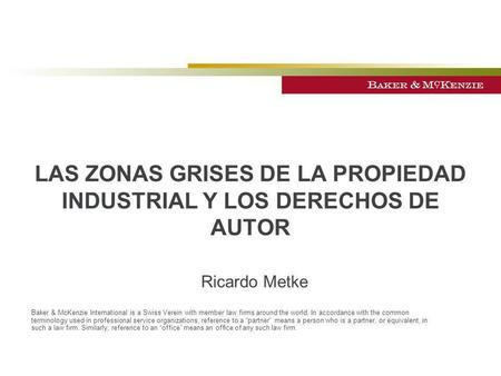 Ricardo Metke LAS ZONAS GRISES DE LA PROPIEDAD INDUSTRIAL Y LOS DERECHOS DE AUTOR Baker & McKenzie International is a Swiss Verein with member law firms.