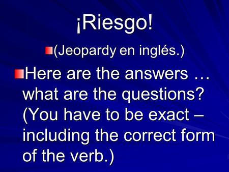 ¡Riesgo! (Jeopardy en inglés.) Here are the answers … what are the questions? (You have to be exact – including the correct form of the verb.)