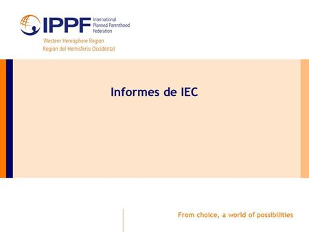 From choice, a world of possibilities Informes de IEC.