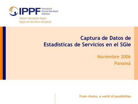 From choice, a world of possibilities Captura de Datos de Estadísticas de Servicios en el SGIe Noviembre 2006 Panamá