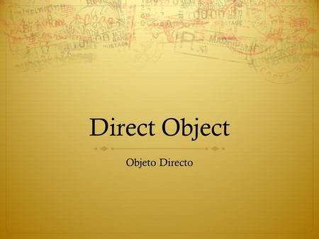 Direct Object Objeto Directo. Direct Object The direct object is the noun that receives the action of the transitive verb (a verb that requires one or.