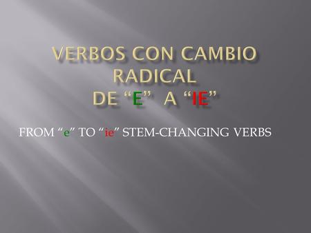 FROM e TO ie STEM-CHANGING VERBS. With this group of stem-changing verbs, the letter e in the stem changes to ie in all forms except the nosotros and.