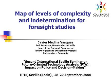 Map of levels of complexity and indetermination for foresight studies Javier Medina Vásquez Full Professor, Universidad del Valle Head of the National.