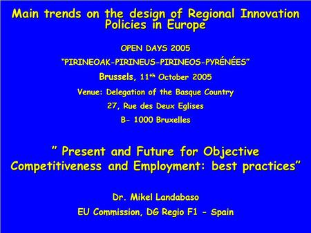 Main trends on the design of Regional Innovation Policies in Europe OPEN DAYS 2005 PIRINEOAK-PIRINEUS-PIRINEOS-PYRÉNÉES Brussels, 11 th October 2005 Venue: