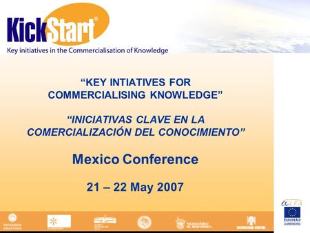 KEY INTIATIVES FOR COMMERCIALISING KNOWLEDGE INICIATIVAS CLAVE EN LA COMERCIALIZACIÓN DEL CONOCIMIENTO Mexico Conference 21 – 22 May 2007.