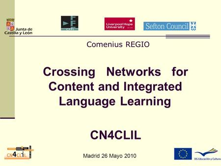 Madrid 26 Mayo 2010 Comenius REGIO Crossing Networks for Content and Integrated Language Learning CN4CLIL.
