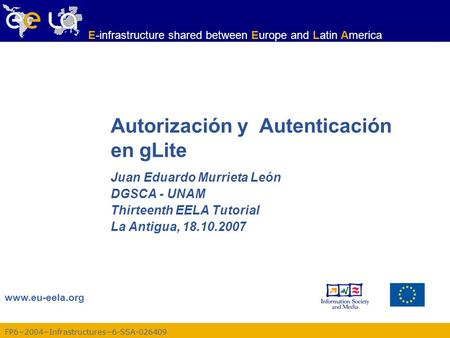 FP62004Infrastructures6-SSA-026409 www.eu-eela.org E-infrastructure shared between Europe and Latin America Autorización y Autenticación en gLite Juan.