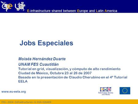 FP62004Infrastructures6-SSA-026409 www.eu-eela.org E-infrastructure shared between Europe and Latin America Jobs Especiales Moisés Hernández Duarte UNAM.