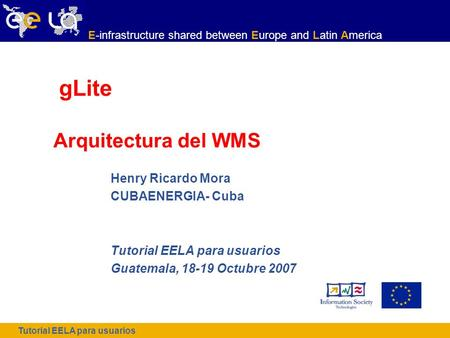 Tutorial EELA para usuarios E-infrastructure shared between Europe and Latin America gLite Arquitectura del WMS Henry Ricardo Mora CUBAENERGIA- Cuba Tutorial.