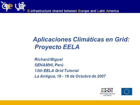 E-infrastructure shared between Europe and Latin America Richard Miguel SENAMHI, Perú 13th EELA Grid Tutorial La Antigua, 18 - 19 de Octubre de 2007 Aplicaciones.
