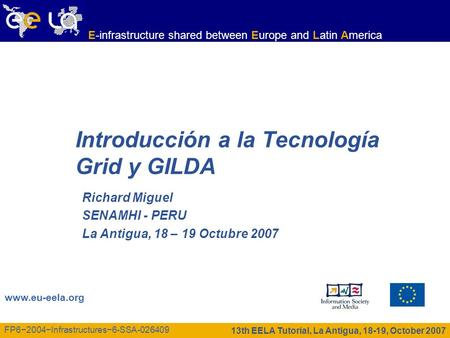 13th EELA Tutorial, La Antigua, 18-19, October 2007 www.eu-eela.org E-infrastructure shared between Europe and Latin America FP62004Infrastructures6-SSA-026409.