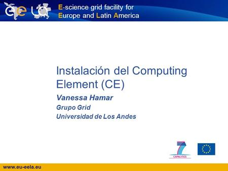 Www.eu-eela.eu E-science grid facility for Europe and Latin America Instalación del Computing Element (CE) Vanessa Hamar Grupo Grid Universidad de Los.