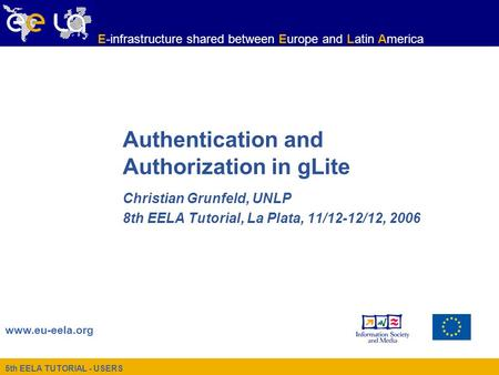 5th EELA TUTORIAL - USERS www.eu-eela.org E-infrastructure shared between Europe and Latin America Authentication and Authorization in gLite Christian.