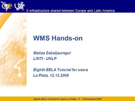 Eighth EELA Tutorial for Users, La Plata, 11 - 12 December 2006 E-infrastructure shared between Europe and Latin America E-infrastructure shared between.