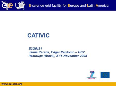 Www.eu-eela.org E-science grid facility for Europe and Latin America E2GRIS1 Jaime Parada, Edgar Perdomo – UCV Itacuruça (Brazil), 2-15 November 2008 CATIVIC.