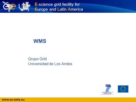 Www.eu-eela.eu E-science grid facility for Europe and Latin America Grupo Grid Universidad de Los Andes WMS.