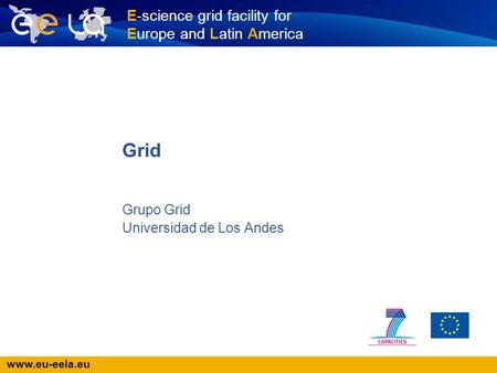 Www.eu-eela.eu E-science grid facility for Europe and Latin America Grupo Grid Universidad de Los Andes Grid.