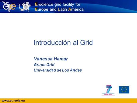 Www.eu-eela.eu E-science grid facility for Europe and Latin America Introducción al Grid Vanessa Hamar Grupo Grid Universidad de Los Andes.