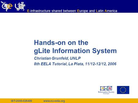 IST-2006-026409 www.eu-eela.org E-infrastructure shared between Europe and Latin America Hands-on on the gLite Information System Christian Grunfeld, UNLP.