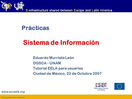 Tutorial EELA para usuarios www.eu-eela.org E-infrastructure shared between Europe and Latin America Prácticas Sistema de Información Eduardo Murrieta.