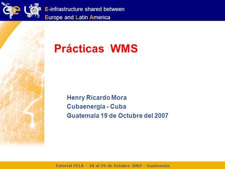 Tutorial EELA – 18 al 19 de Octubre 2007 - Guatemala E-infrastructure shared between Europe and Latin America Prácticas WMS Henry Ricardo Mora Cubaenergía.
