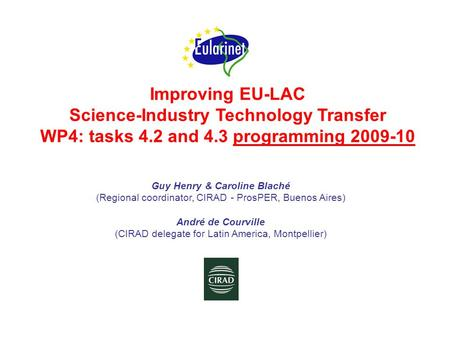 Improving EU-LAC Science-Industry Technology Transfer WP4: tasks 4.2 and 4.3 programming 2009-10 Guy Henry & Caroline Blaché (Regional coordinator, CIRAD.